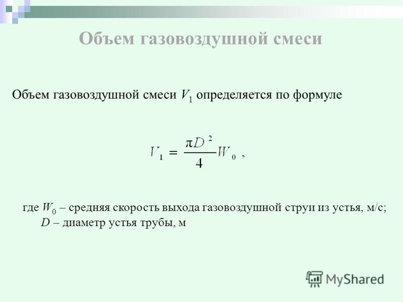 Объем газовоздушной смеси Объем газовоздушной смеси V 1 определяется по формуле где W 0 – средняя скорость выхода газовоздушной струи из устья, м/с; D – диаметр устья трубы, м