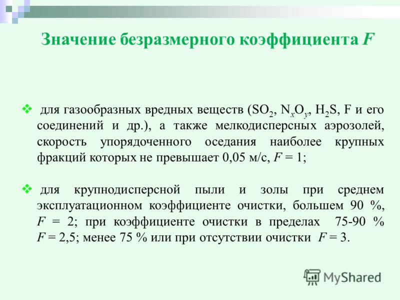 Значение безразмерного коэффициента F для газообразных вредных веществ (SО 2, N x O y, H 2 S, F и его соединений и др.), а также мелкодисперсных аэрозолей, скорость упорядоченного оседания наиболее крупных фракций которых не превышает 0,05 м/с, F = 1