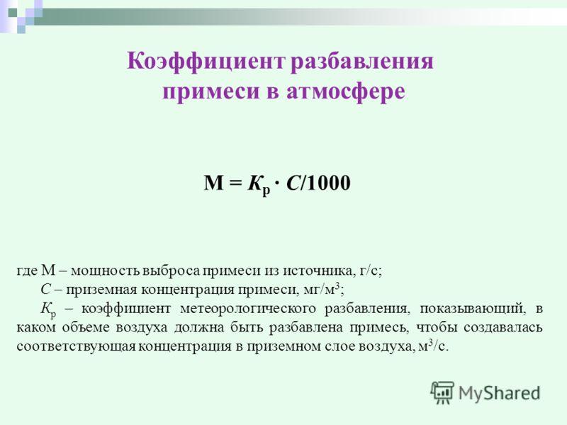 Коэффициент разбавления примеси в атмосфере М = К р · С/1000 где М – мощность выброса примеси из источника, г/с; С – приземная концентрация примеси, мг/м 3 ; К р – коэффициент метеорологического разбавления, показывающий, в каком объеме воздуха должн