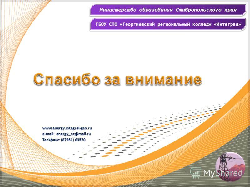 Министерство образования Ставропольского края ГБОУ СПО «Георгиевский региональный колледж «Интеграл» www.energy.integral-geo.ru e-mail: energy_nc@mail.ru Тел\факс: (87951) 63570