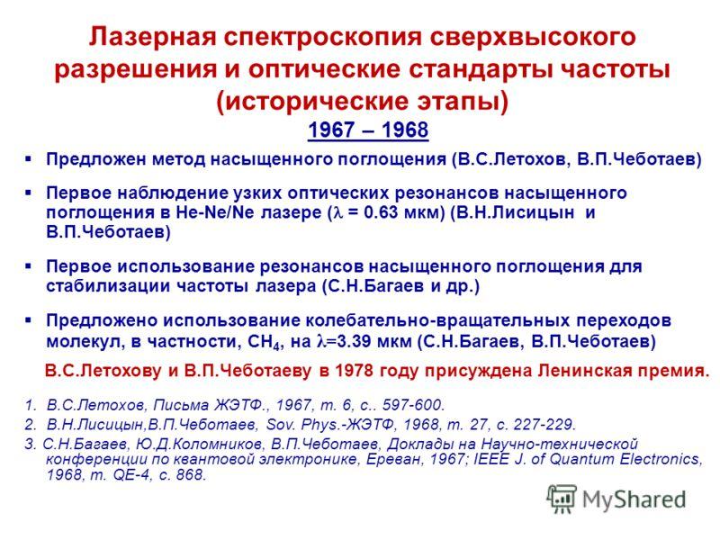 Лазерная спектроскопия сверхвысокого разрешения и оптические стандарты частоты (исторические этапы) 1967 – 1968 Предложен метод насыщенного поглощения (В.С.Летохов, В.П.Чеботаев) Первое наблюдение узких оптических резонансов насыщенного поглощения в