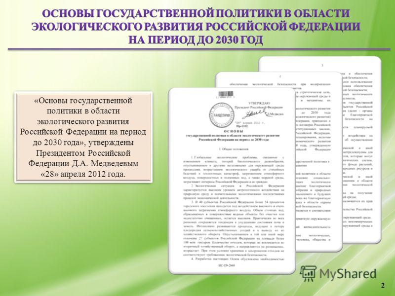 2 «Основы государственной политики в области экологического развития Российской Федерации на период до 2030 года», утверждены Президентом Российской Федерации Д.А. Медведевым «28» апреля 2012 года.
