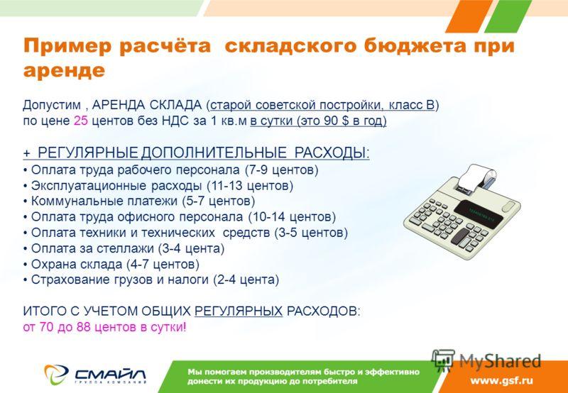Допустим, АРЕНДА СКЛАДА (старой советской постройки, класс B) по цене 25 центов без НДС за 1 кв.м в сутки (это 90 $ в год) + РЕГУЛЯРНЫЕ ДОПОЛНИТЕЛЬНЫЕ РАСХОДЫ: Оплата труда рабочего персонала (7-9 центов) Эксплуатационные расходы (11-13 центов) Комму