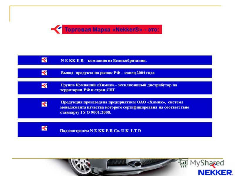 Торговая Марка «Nekker®» - это: N E KK E R – компания из Великобритании. Вывод продукта на рынок РФ – конец 2004 года Группа Компаний «Химик» - эксклюзивный дистрибутор на территории РФ и стран СНГ Продукция произведена предприятием ОАО «Химик», сист