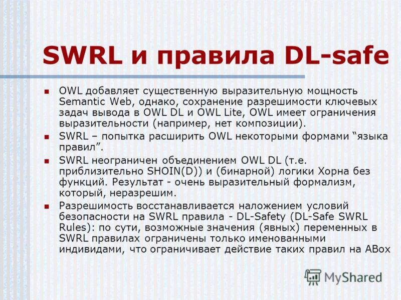 SWRL и правила DL-safe OWL добавляет существенную выразительную мощность Semantic Web, однако, сохранение разрешимости ключевых задач вывода в OWL DL и OWL Lite, OWL имеет ограничения выразительности (например, нет композиции). SWRL – попытка расшири