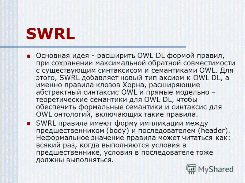SWRL Основная идея - расширить OWL DL формой правил, при сохранении максимальной обратной совместимости с существующим синтаксисом и семантиками OWL. Для этого, SWRL добавляет новый тип аксиом к OWL DL, а именно правила клозов Хорна, расширяющие абст