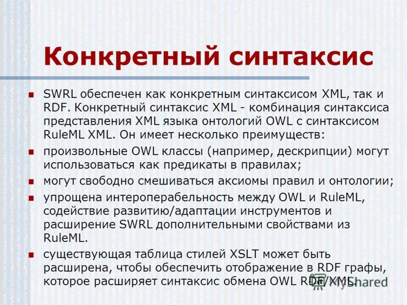 Конкретный синтаксис SWRL обеспечен как конкретным синтаксисом XML, так и RDF. Конкретный синтаксис XML - комбинация синтаксиса представления XML языка онтологий OWL с синтаксисом RuleML XML. Он имеет несколько преимуществ: произвольные OWL классы (н
