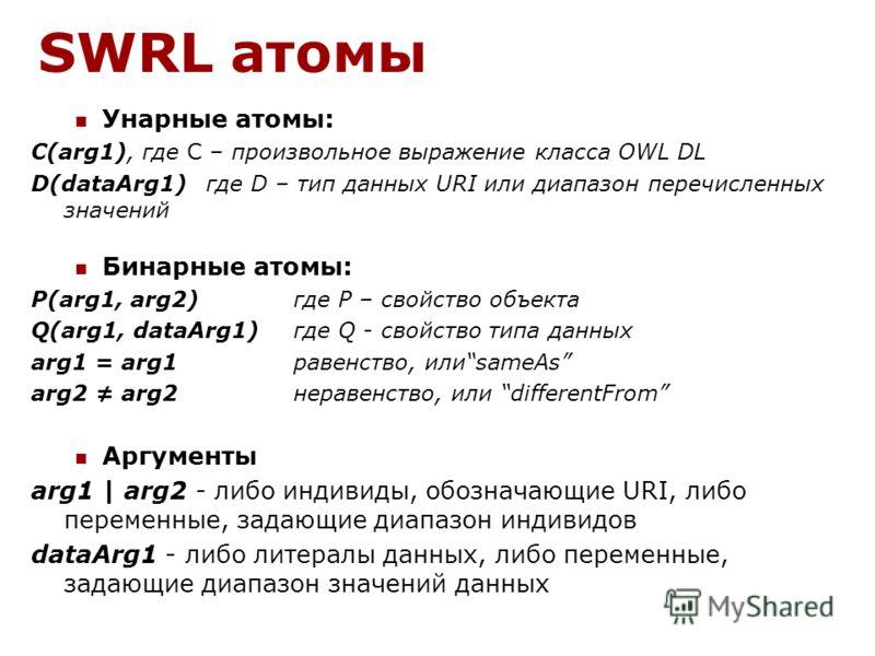 SWRL атомы Унарные атомы: C(arg1), где C – произвольное выражение класса OWL DL D(dataArg1) где D – тип данных URI или диапазон перечисленных значений Бинарные атомы: P(arg1, arg2) где P – свойство объекта Q(arg1, dataArg1) где Q - свойство типа данн