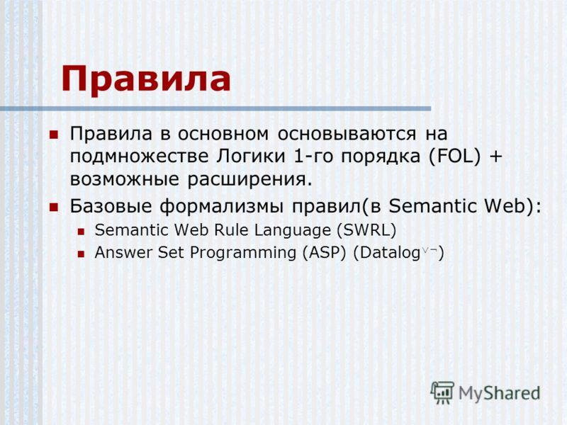 Правила Правила в основном основываются на подмножестве Логики 1-го порядка (FOL) + возможные расширения. Базовые формализмы правил(в Semantic Web): Semantic Web Rule Language (SWRL) Answer Set Programming (ASP) (Datalog ¬ )