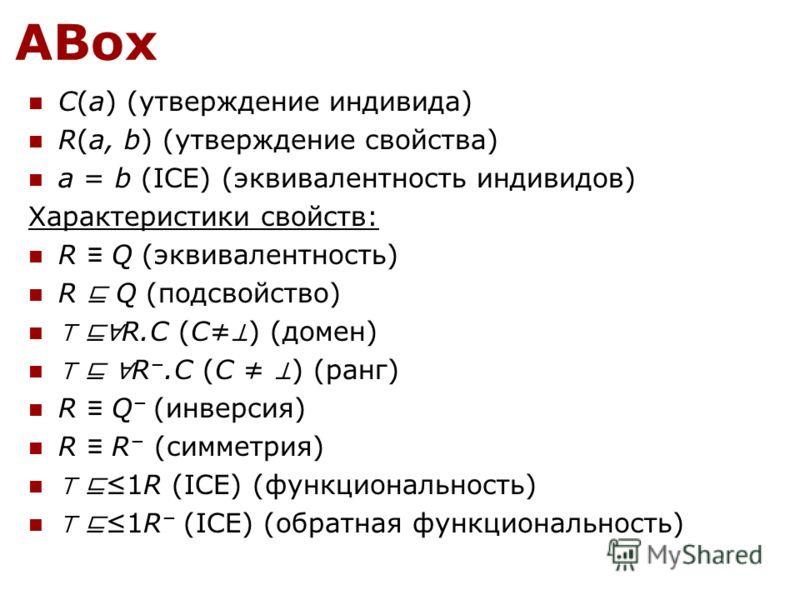 ABox C(a) (утверждение индивида) R(a, b) (утверждение свойства) a = b (ICE) (эквивалентность индивидов) Характеристики свойств: R Q (эквивалентность) R Q (подсвойство) R.C (C ) (домен) R.C (C ) (ранг) R Q (инверсия) R R (симметрия) 1R (ICE) (функцион