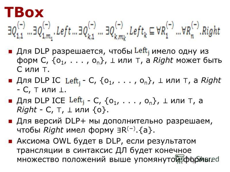 TBox Для DLP разрешается, чтобы имело одну из форм C, {o 1,..., o n }, или, а Right может быть C или. Для DLP IC - C, {o 1,..., o n }, или, а Right - C, или. Для DLP ICE - C, {o 1,..., o n }, или, а Right - C,, или {o}. Для версий DLP+ мы дополнитель