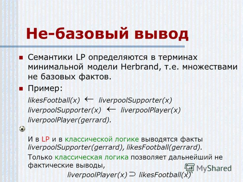 Не-базовый вывод Семантики LP определяются в терминах минимальной модели Herbrand, т.е. множествами не базовых фактов. Пример: likesFootball(x) liverpoolSupporter(x) liverpoolSupporter(x) liverpoolPlayer(x) liverpoolPlayer(gerrard). И в LP и в класси