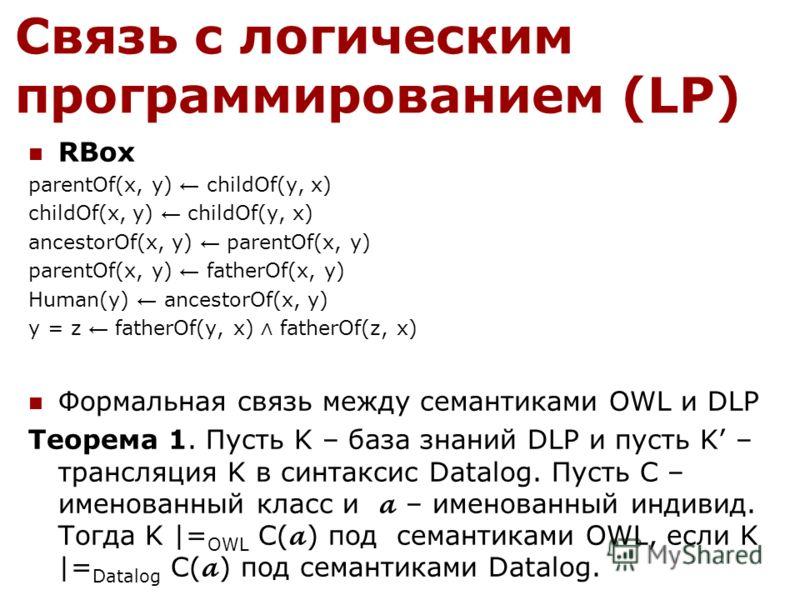 Связь с логическим программированием (LP) RBox parentOf(x, y) childOf(y, x) childOf(x, y) childOf(y, x) ancestorOf(x, y) parentOf(x, y) parentOf(x, y) fatherOf(x, y) Human(y) ancestorOf(x, y) y = z fatherOf(y, x) fatherOf(z, x) Формальная связь между