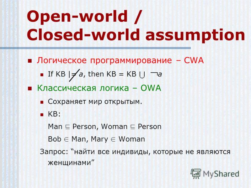 Open-world / Closed-world assumption Логическое программирование – CWA If KB |= a, then KB = KB a Классическая логика – OWA Сохраняет мир открытым. KB: Man Person, Woman Person Bob Man, Mary Woman Запрос: найти все индивиды, которые не являются женщи