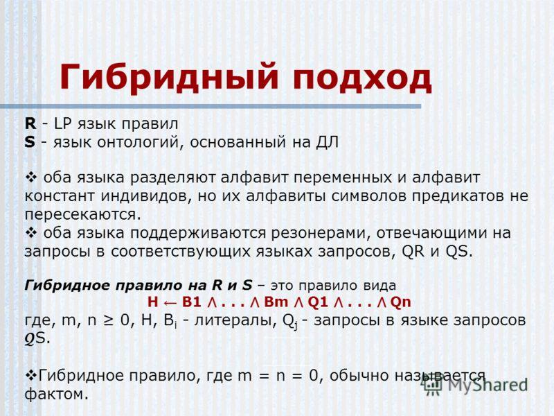 Гибридный подход R - LP язык правил S - язык онтологий, основанный на ДЛ оба языка разделяют алфавит переменных и алфавит констант индивидов, но их алфавиты символов предикатов не пересекаются. оба языка поддерживаются резонерами, отвечающими на запр