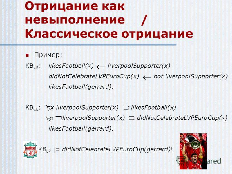 Отрицание как невыполнение / Классическое отрицание Пример: KB LP :likesFootball(x) liverpoolSupporter(x) didNotCelebrateLVPEuroCup(x) not liverpoolSupporter(x) likesFootball(gerrard). KB CL : x liverpoolSupporter(x) likesFootball(x) x liverpoolSuppo