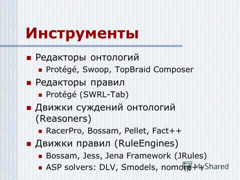 Инструменты Редакторы онтологий Protégé, Swoop, TopBraid Composer Редакторы правил Protégé (SWRL-Tab) Движки суждений онтологий (Reasoners) RacerPro, Bossam, Pellet, Fact++ Движки правил (RuleEngines) Bossam, Jess, Jena Framework (JRules) ASP solvers
