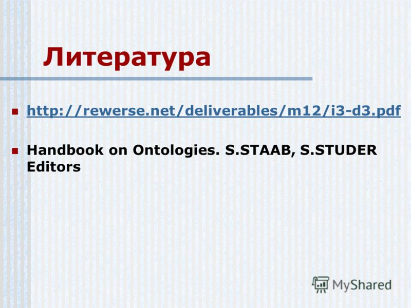 Литература http://rewerse.net/deliverables/m12/i3-d3.pdf Handbook on Ontologies. S.STAAB, S.STUDER Editors