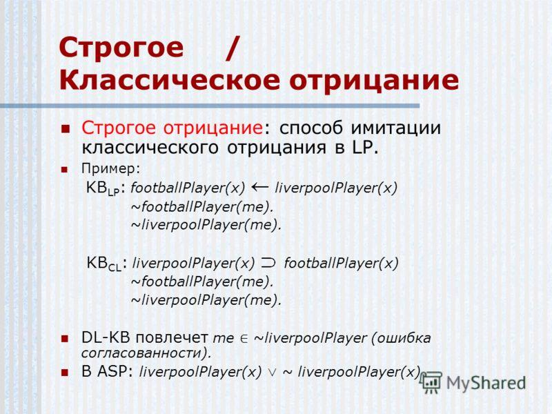 Строгое/ Классическое отрицание Строгое отрицание: способ имитации классического отрицания в LP. Пример: KB LP : footballPlayer(x) liverpoolPlayer(x) ~footballPlayer(me). ~liverpoolPlayer(me). KB CL : liverpoolPlayer(x) footballPlayer(x) ~footballPla