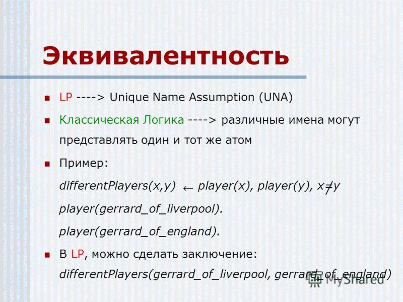 Эквивалентность LP ----> Unique Name Assumption (UNA) Классическая Логика ----> различные имена могут представлять один и тот же атом Пример: differentPlayers(x,y) player(x), player(y), x=y player(gerrard_of_liverpool). player(gerrard_of_england). В