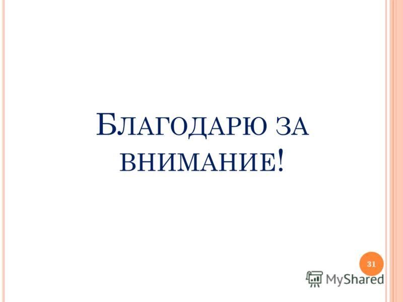 Б ЛАГОДАРЮ ЗА ВНИМАНИЕ ! 31