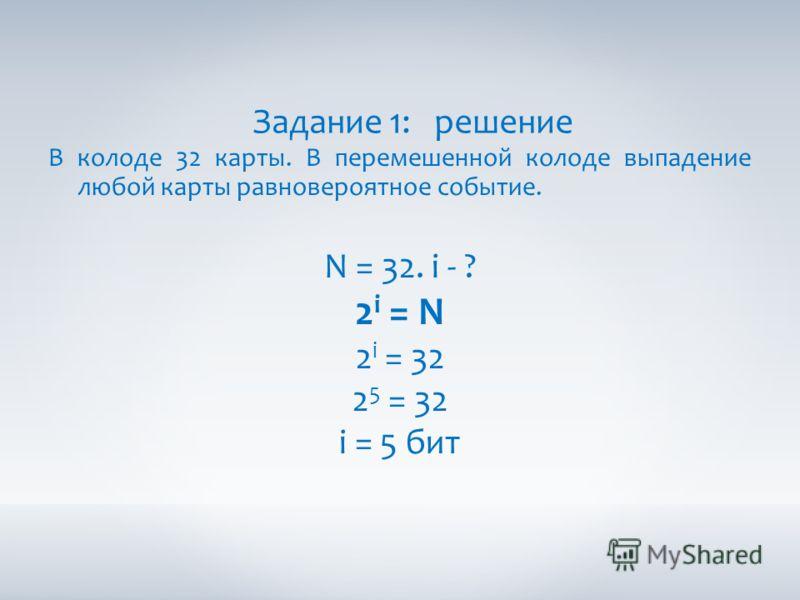 Задание 1: решение В колоде 32 карты. В перемешенной колоде выпадение любой карты равновероятное событие. N = 32. i - ? 2 i = N 2 i = 32 2 5 = 32 i = 5 бит