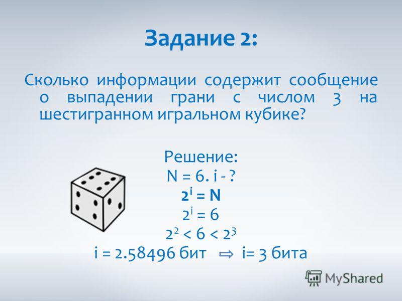 Задание 2: Сколько информации содержит сообщение о выпадении грани с числом 3 на шестигранном игральном кубике? Решение: N = 6. i - ? 2 i = N 2 i = 6 2 2 < 6 < 2 3 i = 2.58496 бит i= 3 бита