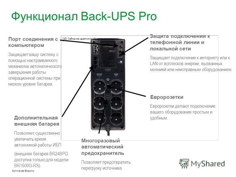Schneider Electric Функционал Back-UPS Pro Защита подключения к телефонной линии и локальной сети Защищает подключение к интернету или к LAN от всплесков энергии, вызванных молнией или неисправным оборудованием. Евророзетки Евророзетки делают подключ