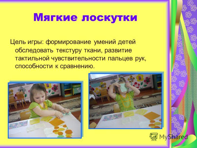 Мягкие лоскутки Цель игры: формирование умений детей обследовать текстуру ткани, развитие тактильной чувствительности пальцев рук, способности к сравнению.