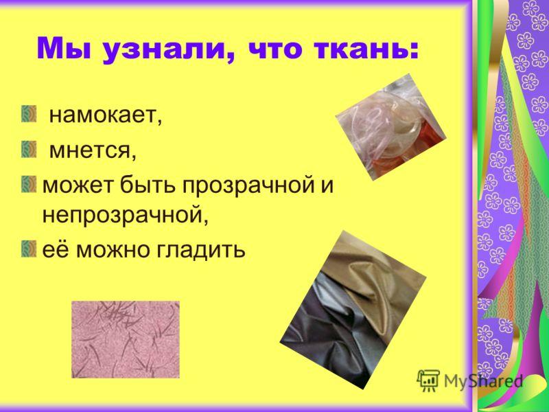 Мы узнали, что ткань: намокает, мнется, может быть прозрачной и непрозрачной, её можно гладить
