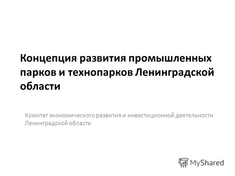 Концепция развития промышленных парков и технопарков Ленинградской области Комитет экономического развития и инвестиционной деятельности Ленинградской области