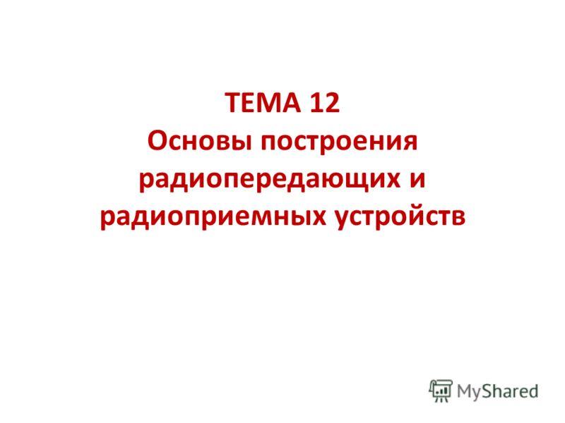 ТЕМА 12 Основы построения радиопередающих и радиоприемных устройств