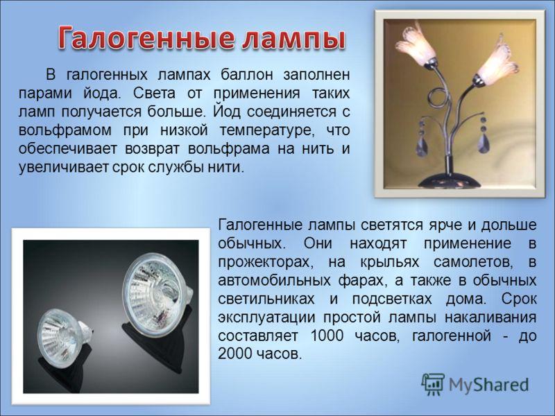 В галогенных лампах баллон заполнен парами йода. Света от применения таких ламп получается больше. Йод соединяется с вольфрамом при низкой температуре, что обеспечивает возврат вольфрама на нить и увеличивает срок службы нити. Галогенные лампы светят