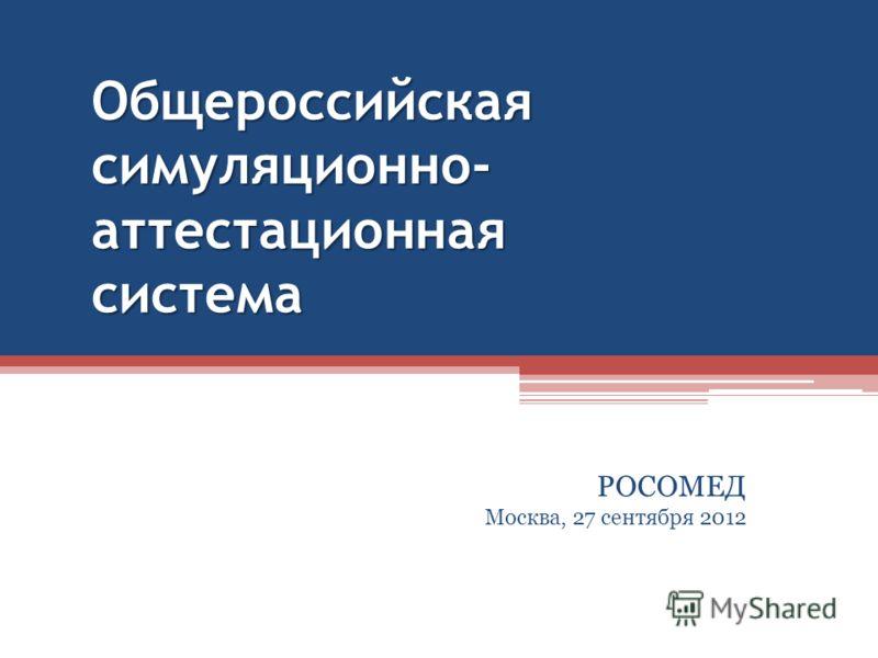 Общероссийская симуляционно- аттестационная система РОСОМЕД Москва, 27 сентября 2012