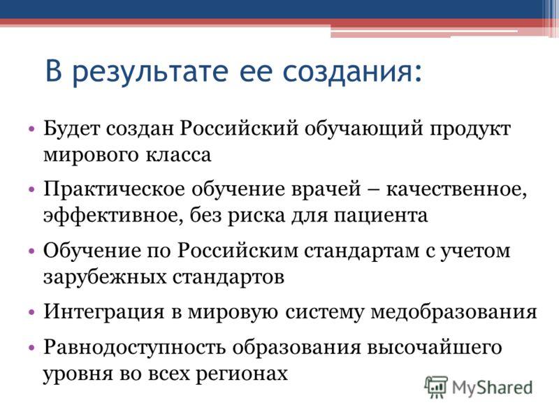В результате ее создания: Будет создан Российский обучающий продукт мирового класса Практическое обучение врачей – качественное, эффективное, без риска для пациента Обучение по Российским стандартам с учетом зарубежных стандартов Интеграция в мировую