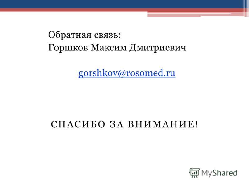 СПАСИБО ЗА ВНИМАНИЕ! Обратная связь: Горшков Максим Дмитриевич gorshkov@rosomed.ru
