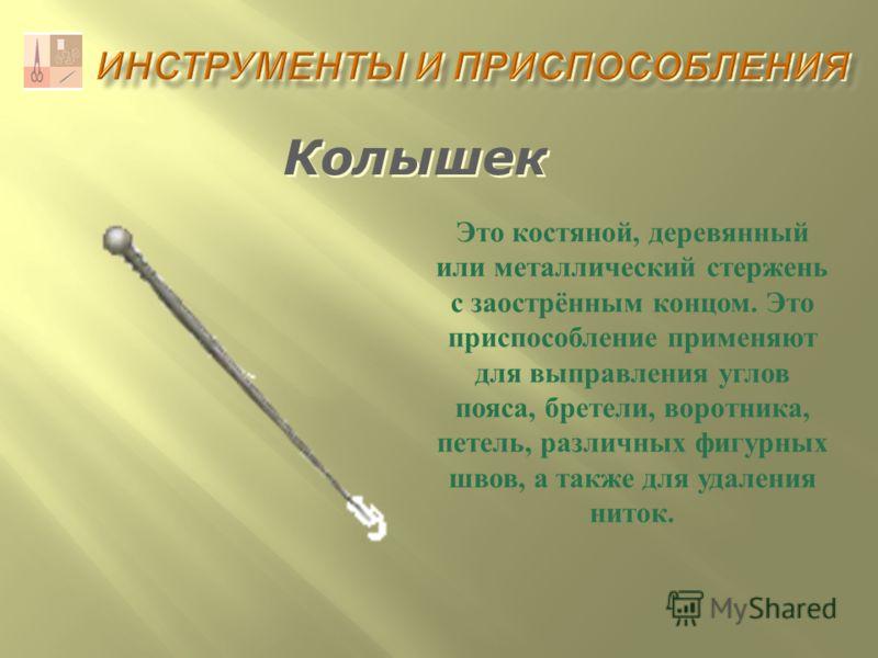 Колышек Это костяной, деревянный или металлический стержень с заострённым концом. Это приспособление применяют для выправления углов пояса, бретели, воротника, петель, различных фигурных швов, а также для удаления ниток.