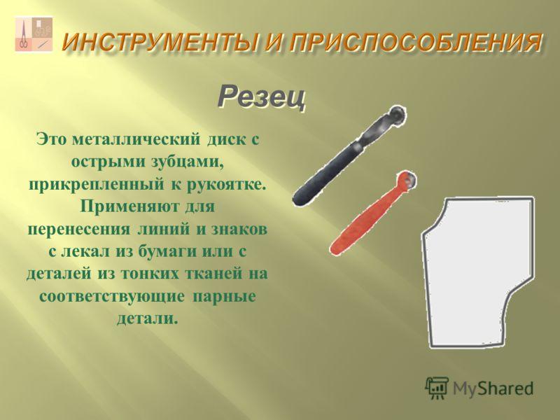 Резец Это металлический диск с острыми зубцами, прикрепленный к рукоятке. Применяют для перенесения линий и знаков с лекал из бумаги или с деталей из тонких тканей на соответствующие парные детали.
