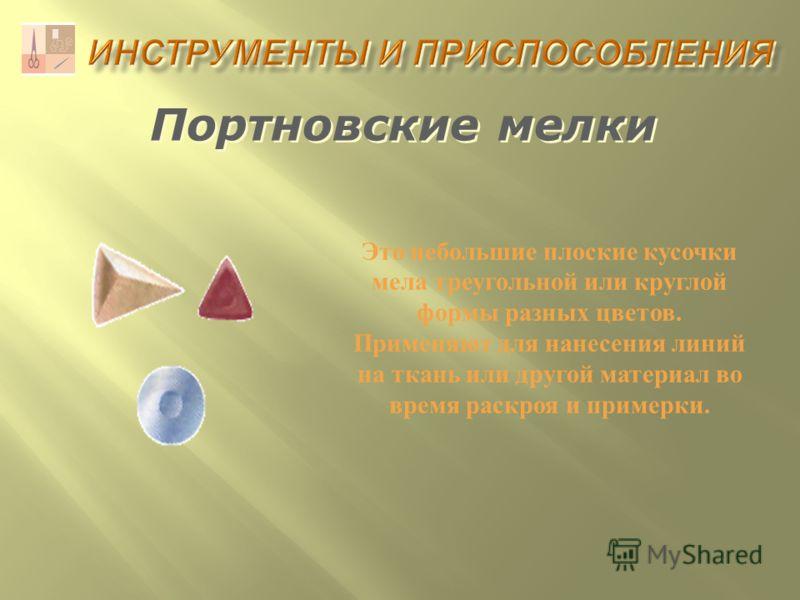 Портновские мелки Это небольшие плоские кусочки мела треугольной или круглой формы разных цветов. Применяют для нанесения линий на ткань или другой материал во время раскроя и примерки.