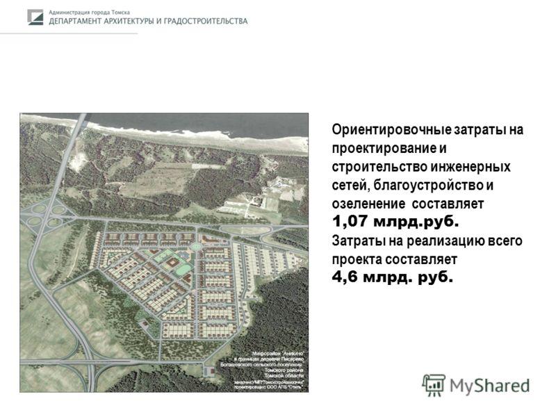Ориентировочные затраты на проектирование и строительство инженерных сетей, благоустройство и озеленение составляет 1,07 млрд.руб. Затраты на реализацию всего проекта составляет 4,6 млрд. руб.