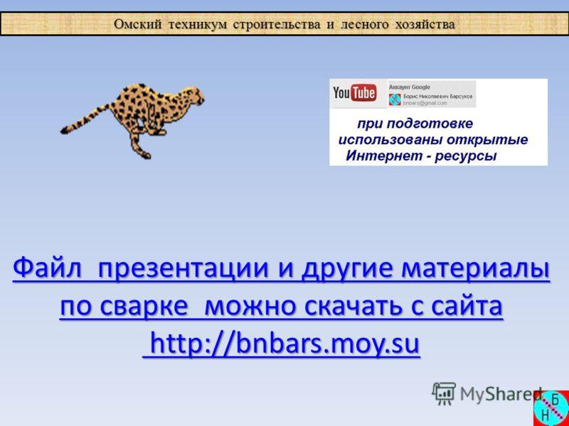 Омский техникум строительства и лесного хозяйства Файл презентации и другие материалы Файл презентации и другие материалы по сварке можно скачать с сайта по сварке можно скачать с сайта http://bnbars.moy.su http://bnbars.moy.su
