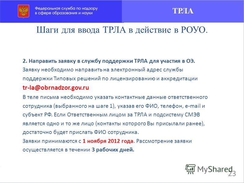 Шаги для ввода ТРЛА в действие в РОУО. 2. Направить заявку в службу поддержки ТРЛА для участия в ОЭ. Заявку необходимо направить на электронный адрес службы поддержки Типовых решений по лицензированию и аккредитации tr-la@obrnadzor.gov.ru В теле пись
