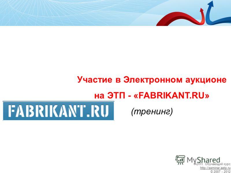 Участие в Электронном аукционе на ЭТП - «FABRIKANT.RU» (тренинг) АЭТП. Обучающий курс http://seminar.aetp.ru © 2007 - 2012