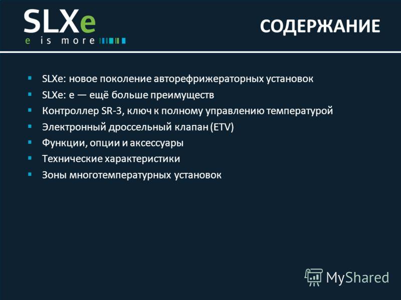 SLXe: новое поколение авторефрижераторных установок SLXe: e ещё больше преимуществ Контроллер SR-3, ключ к полному управлению температурой Электронный дроссельный клапан (ETV) Функции, опции и аксессуары Технические характеристики Зоны многотемперату