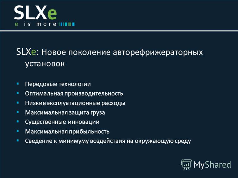 SLXe: Новое поколение авторефрижераторных установок Передовые технологии Оптимальная производительность Низкие эксплуатационные расходы Максимальная защита груза Существенные инновации Максимальная прибыльность Сведение к минимуму воздействия на окру
