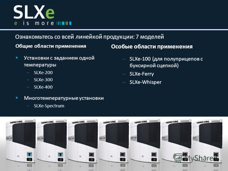 Общие области применения Установки с заданием одной температуры – SLXe-200 – SLXe-300 – SLXe-400 Многотемпературные установки – SLXe-Spectrum Ознакомьтесь со всей линейкой продукции: 7 моделей Особые области применения – SLXe-100 (для полуприцепов с
