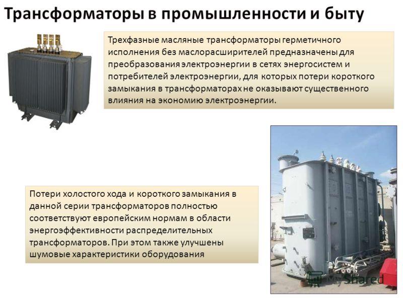 Трехфазные масляные трансформаторы герметичного исполнения без маслорасширителей предназначены для преобразования электроэнергии в сетях энергосистем и потребителей электроэнергии, для которых потери короткого замыкания в трансформаторах не оказывают
