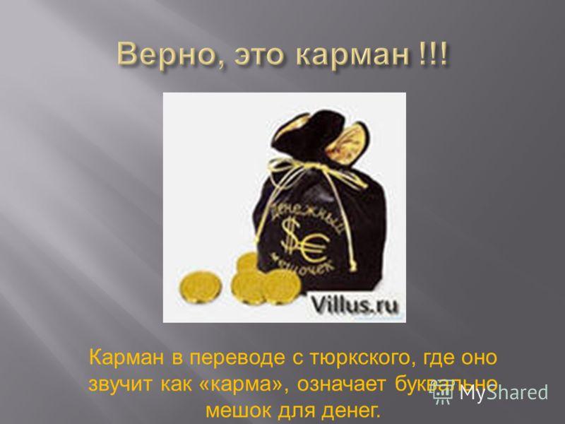 Карман в переводе с тюркского, где оно звучит как «карма», означает буквально мешок для денег.