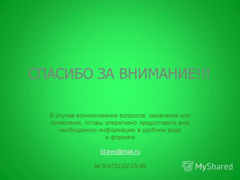 СПАСИБО ЗА ВНИМАНИЕ!!! В случае возникновения вопросов, замечаний или пожеланий, готовы оперативно предоставить всю необходимую информацию в удобном виде и формате td.bvs@mail.ru tel:8(4722)22-25-99