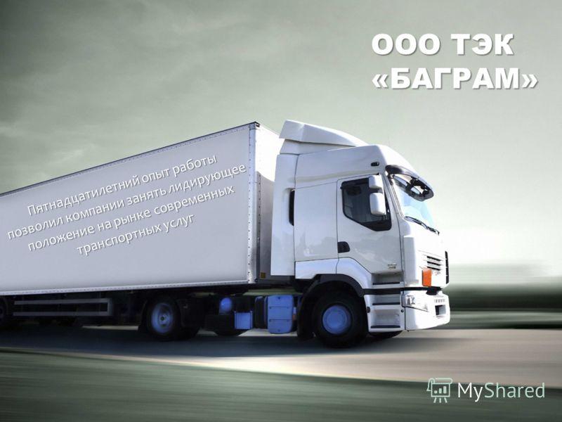 Пятнадцатилетний опыт работы позволил компании занять лидирующее положение на рынке современных транспортных услуг ООО ТЭК «БАГРАМ»